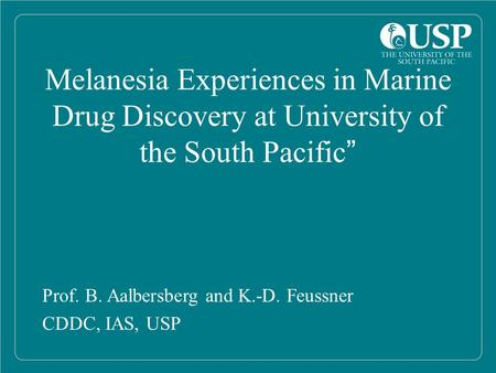 "Melanesia Experiences in Marine Drug Discovery at University of the South Pacific"" Prof. B. Aalbersberg and K.-D. Feussner CDDC, IAS, USP."