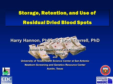 Storage, Retention, and Use of Residual Dried Blood Spots Storage, Retention, and Use of Residual Dried Blood Spots Harry Hannon, PhD and Brad Therrell,