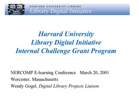 Harvard University Library Digital Initiative Internal Challenge Grant Program NERCOMP E-learning Conference March 20, 2001 Worcester, Massachusetts Wendy.