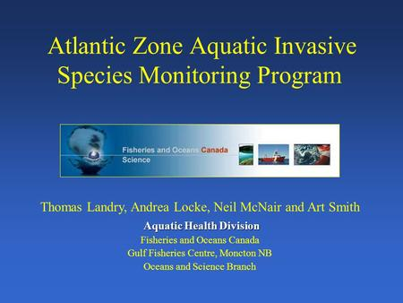 Atlantic Zone Aquatic Invasive Species Monitoring Program Thomas Landry, Andrea Locke, Neil McNair and Art Smith Aquatic Health Division Fisheries and.