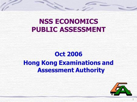 1 NSS ECONOMICS PUBLIC ASSESSMENT Oct 2006 Hong Kong Examinations and Assessment Authority.