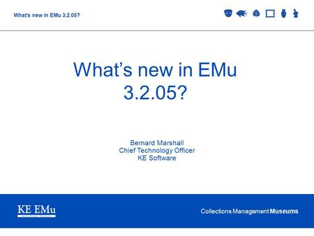 Collections Management Museums What's new in EMu 3.2.05? Bernard Marshall Chief Technology Officer KE Software.