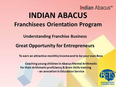 INDIAN ABACUS Franchisees Orientation Program Understanding Franchise Business Great Opportunity for Entrepreneurs To earn an attractive monthly income.