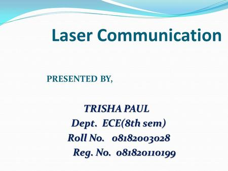 Laser Communication PRESENTED BY, TRISHA PAUL TRISHA PAUL Dept. ECE(8th sem) Dept. ECE(8th sem) Roll No. 08182003028 Roll No. 08182003028 Reg. No. 081820110199.