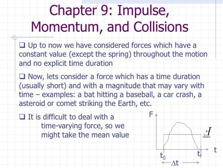 Chapter 9: Impulse, Momentum, and Collisions  Up to now we have considered forces which have a constant value (except the spring) throughout the motion.