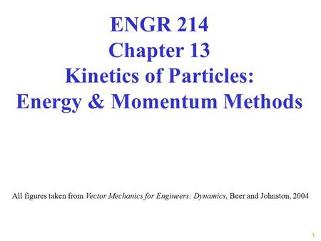 1 All figures taken from Vector Mechanics for Engineers: Dynamics, Beer and Johnston, 2004 ENGR 214 Chapter 13 Kinetics of Particles: Energy & Momentum.
