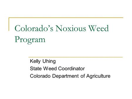 Colorado's Noxious Weed Program Kelly Uhing State Weed Coordinator Colorado Department of Agriculture.