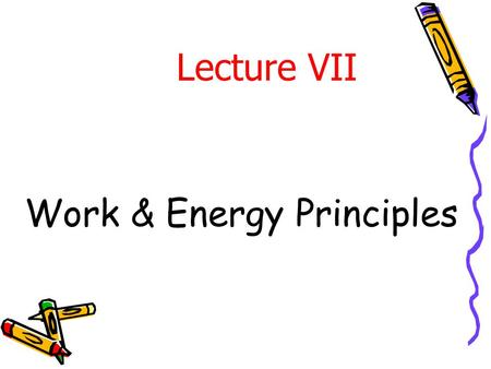 Work & Energy Principles Lecture VII. Introduction In previous lecture, Newton ' s 2 nd law (  F = ma) was applied to various problems of particle motion.