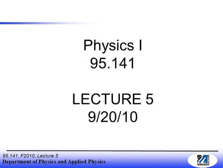 Department of Physics and Applied Physics 95.141, F2010, Lecture 5 Physics I 95.141 LECTURE 5 9/20/10.