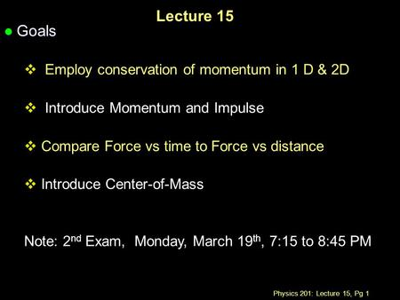 Physics 201: Lecture 15, Pg 1 Lecture 15 l Goals  Employ conservation of momentum in 1 D & 2D  Introduce Momentum and Impulse  Compare Force vs time.