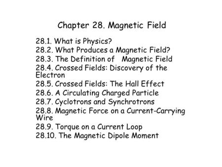 Chapter 28. Magnetic Field 28.1. What is Physics? 28.2. What Produces a Magnetic Field? 28.3. The Definition of Magnetic Field 28.4. Crossed Fields: Discovery.