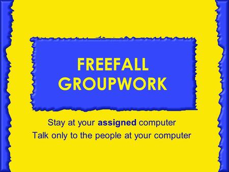 FREEFALL GROUPWORK Stay at your assigned computer Talk only to the people at your computer.