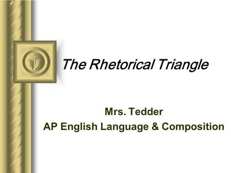 The Rhetorical Triangle Mrs. Tedder AP English Language & Composition This presentation will probably involve audience discussion, which will create action.