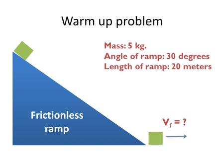 Warm up problem Frictionless ramp Mass: 5 kg. Angle of ramp: 30 degrees Length of ramp: 20 meters V f = ?