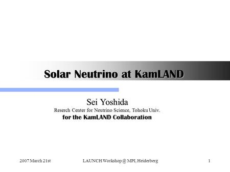 2007 March 21stLAUNCH MPI, Heiderberg1 Solar Neutrino at KamLAND Sei Yoshida Reserch Center for Neutrino Science, Tohoku Univ. for the KamLAND.
