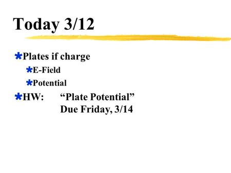 "Today 3/12  Plates if charge  E-Field  Potential  HW:""Plate Potential"" Due Friday, 3/14."