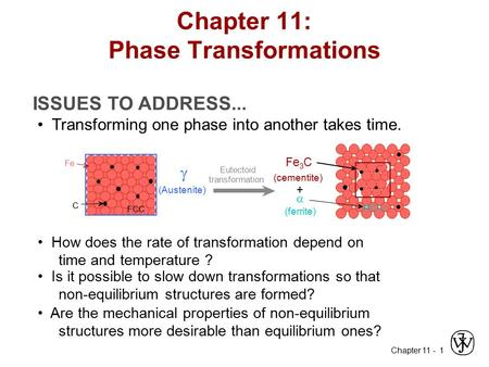 Chapter 11 - 1 ISSUES TO ADDRESS... Transforming one phase into another takes time. How does the rate of transformation depend on time and temperature.