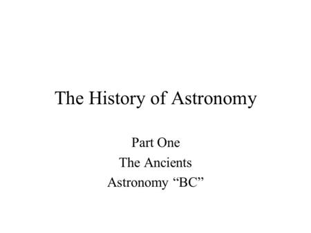 "The History of Astronomy Part One The Ancients Astronomy ""BC"""