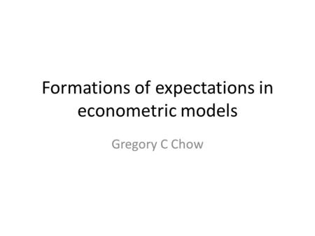 Formations of expectations in econometric models Gregory C Chow.