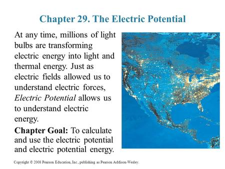 Copyright © 2008 Pearson Education, Inc., publishing as Pearson Addison-Wesley. Chapter 29. The Electric Potential At any time, millions of light bulbs.
