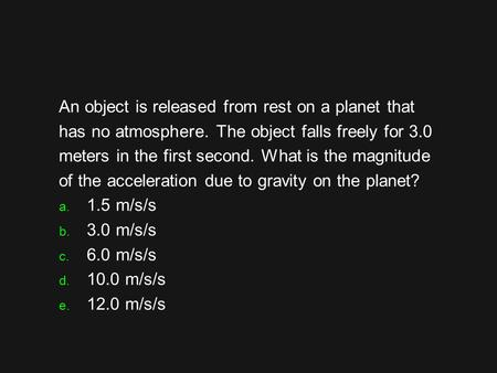An object is released from rest on a planet that has no atmosphere. The object falls freely for 3.0 meters in the first second. What is the magnitude of.