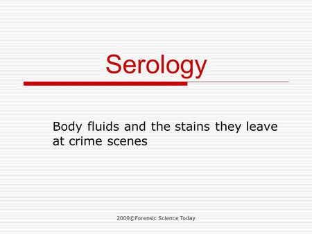 2009©Forensic Science Today Serology Body fluids and the stains they leave at crime scenes.