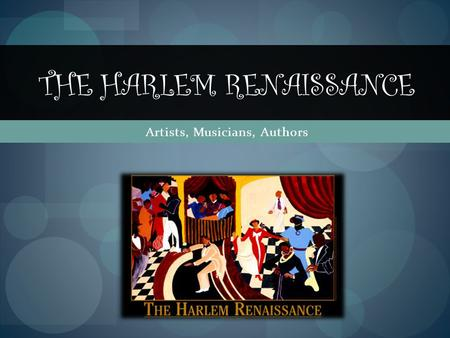 Artists, Musicians, Authors THE HARLEM RENAISSANCE.