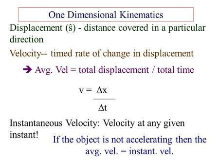 One Dimensional Kinematics Displacement (ŝ) - distance covered in a particular direction Velocity-- timed rate of change in displacement  Avg. Vel = total.