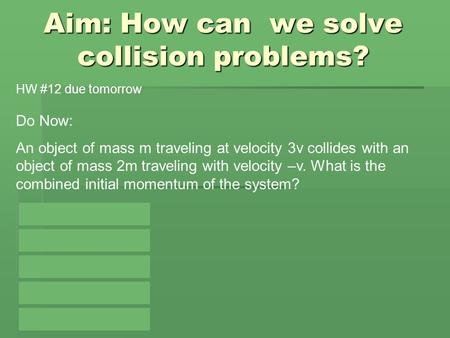 Aim: How can we solve collision problems? Do Now: An object of mass m traveling at velocity 3v collides with an object of mass 2m traveling with velocity.