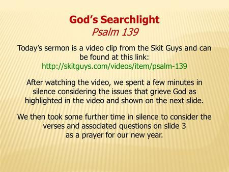 God's Searchlight Psalm 139 Today's sermon is a video clip from the Skit Guys and can be found at this link: