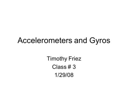Accelerometers and Gyros Timothy Friez Class # 3 1/29/08.