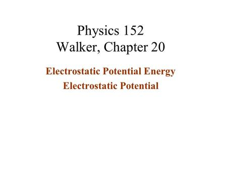 Physics 152 Walker, Chapter 20 Electrostatic Potential Energy Electrostatic Potential.