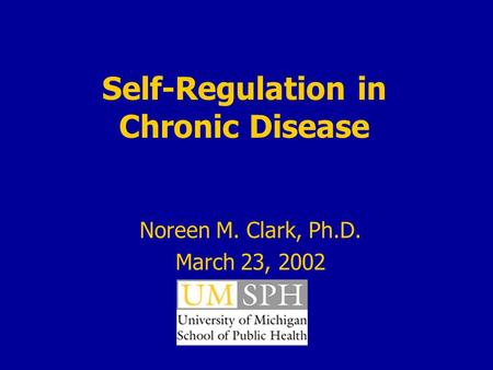 Self-Regulation in Chronic Disease Noreen M. Clark, Ph.D. March 23, 2002.