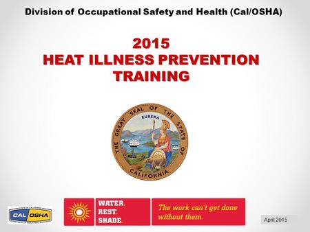 Division of Occupational Safety and Health (Cal/OSHA) April 2015 2015 HEAT ILLNESS PREVENTION TRAINING.