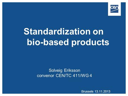 Standardization on bio-based products Solveig Eriksson convenor CEN/TC 411/WG 4 Brussels 13.11.2013.