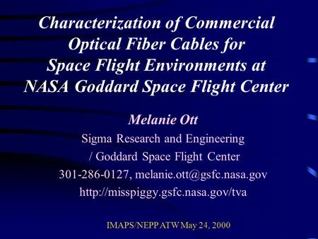 Characterization of Commercial Optical Fiber Cables for Space Flight Environments at NASA Goddard Space Flight Center Melanie Ott Sigma Research and Engineering.