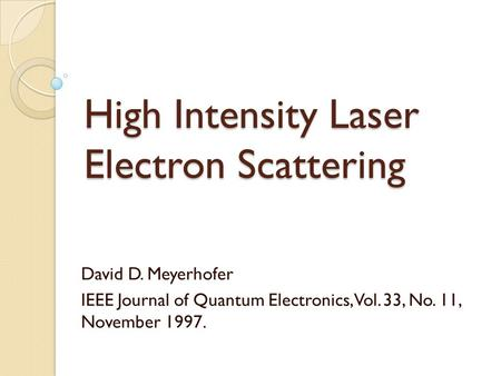 High Intensity Laser Electron Scattering David D. Meyerhofer IEEE Journal of Quantum Electronics, Vol. 33, No. 11, November 1997.