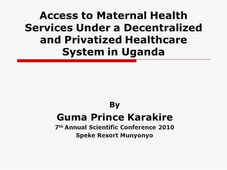 Access to Maternal Health Services Under a Decentralized and Privatized Healthcare System in Uganda By Guma Prince Karakire 7 th Annual Scientific Conference.