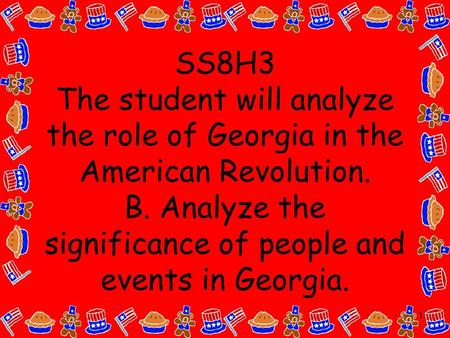 1 SS8H3 The student will analyze the role of Georgia in the American Revolution. B. Analyze the significance of people and events in Georgia.