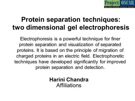 Protein separation techniques: two dimensional gel electrophoresis Harini Chandra Affiliations Electrophoresis is a powerful technique for finer protein.