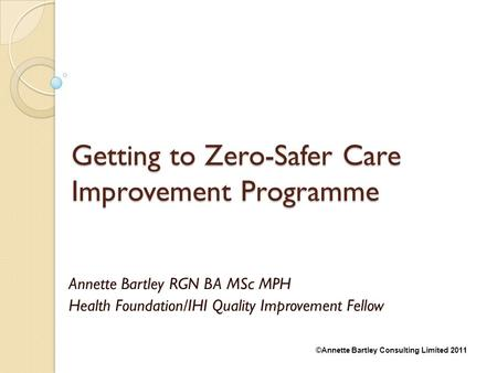 ©Annette Bartley Consulting Limited 2011 Getting to Zero-Safer Care Improvement Programme Annette Bartley RGN BA MSc MPH Health Foundation/IHI Quality.