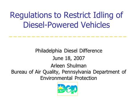 Regulations to Restrict Idling of Diesel-Powered Vehicles Philadelphia Diesel Difference June 18, 2007 Arleen Shulman Bureau of Air Quality, Pennsylvania.