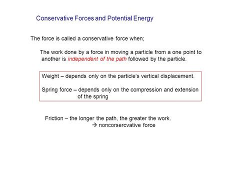 Conservative Forces and Potential Energy The force is called a conservative force when; The work done by a force in moving a particle from a one point.