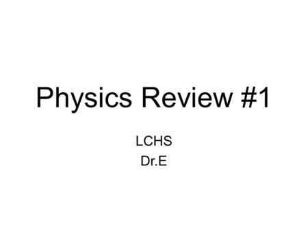Physics Review #1 LCHS Dr.E.
