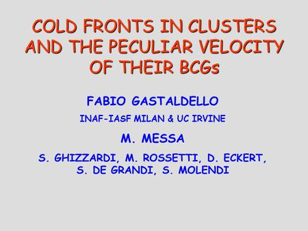 COLD FRONTS IN CLUSTERS AND THE PECULIAR VELOCITY OF THEIR BCGs FABIO GASTALDELLO INAF-IASF MILAN & UC IRVINE M. MESSA S. GHIZZARDI, M. ROSSETTI, D. ECKERT,