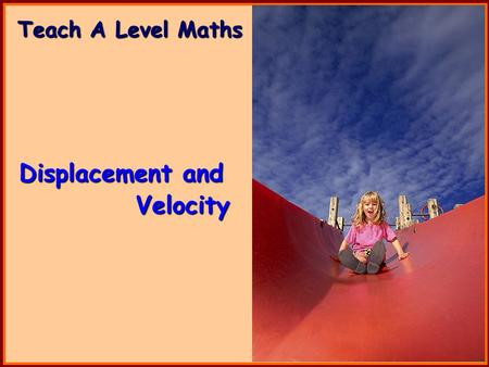 Teach A Level Maths Displacement and Velocity. Volume 4: Mechanics 1 Displacement and Velocity.