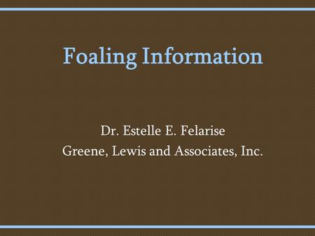 Foaling Information Dr. Estelle E. Felarise Greene, Lewis and Associates, Inc.