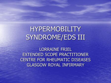 HYPERMOBILITY SYNDROME/EDS III LORRAINE FRIEL EXTENDED SCOPE PRACTITIONER CENTRE FOR RHEUMATIC DISEASES GLASGOW ROYAL INFIRMARY.