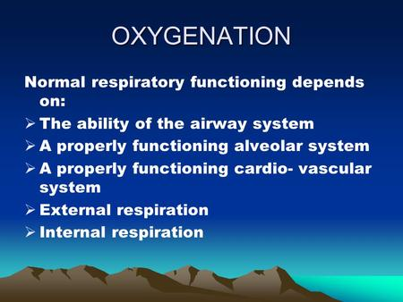 OXYGENATION Normal respiratory functioning depends on:  The ability of the airway system  A properly functioning alveolar system  A properly functioning.