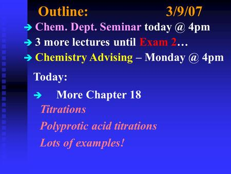 Outline:3/9/07 è Chem. Dept. Seminar 4pm è 3 more lectures until Exam 2… è Chemistry Advising – 4pm Today: è More Chapter 18 Titrations.